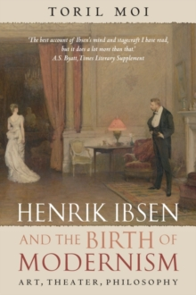 Henrik Ibsen and the Birth of Modernism : Art, Theater, Philosophy, Paperback Book