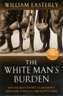 The White Man's Burden : Why the West's Efforts to Aid the Rest Have Done So Much Ill And So Little Good, Paperback Book