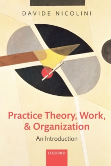 Practice Theory, Work, and Organization : An Introduction, Paperback Book
