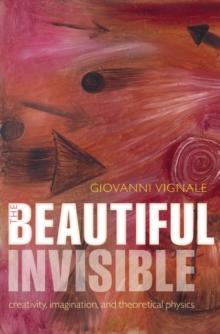 The Beautiful Invisible : Creativity, imagination, and theoretical physics, Hardback Book