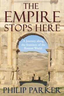 The Empire Stops Here : A Journey Along the Frontiers of the Roman World, Hardback Book