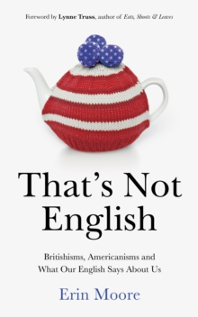 That's Not English : Britishisms, Americanisms and What Our English Says About Us, Hardback Book