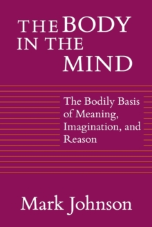 The Body in the Mind : The Bodily Basis of Meaning, Imagination and Reason, Paperback Book