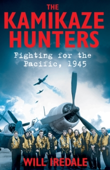 The Kamikaze Hunters : Fighting for the Pacific, 1945, Hardback Book