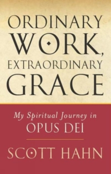 Ordinary Work, Extraordinary Grace : My Spiritual Journey in Opus Dei, Paperback Book