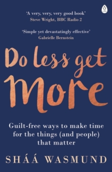 Do Less, Get More : Guilt-Free Ways to Make Time for the Things (and People) That Matter, Paperback Book