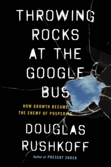 Throwing Rocks at the Google Bus : How Growth Became the Enemy of Prosperity, Paperback Book