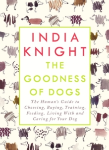 The Goodness of Dogs : The Human's Guide to Choosing, Buying, Training, Feeding, Living with and Caring for Your Dog, Hardback Book