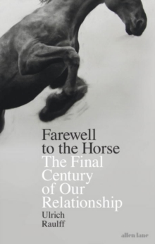 Farewell to the Horse : The Final Century of Our Relationship, Hardback Book