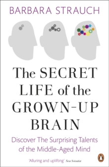 The Secret Life of the Grown-Up Brain : Discover The Surprising Talents of the Middle-Aged Mind, Paperback Book
