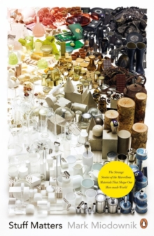 Stuff Matters : The Strange Stories of the Marvellous Materials That Shape Our Man-made World, Paperback Book
