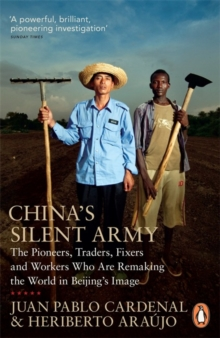 China's Silent Army : The Pioneers, Traders, Fixers and Workers Who are Remaking the World in Beijing's Image, Paperback Book
