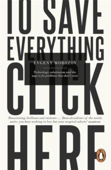 To Save Everything, Click Here : Technology, Solutionism, and the Urge to Fix Problems that Don't Exist, Paperback Book