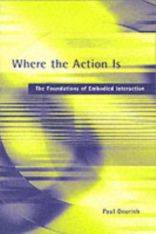 Where the Action Is : The Foundations of Embodied Interaction, Paperback Book