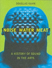 Noise, Water, Meat : A History of Voice, Sound, and Aurality in the Arts, Paperback Book