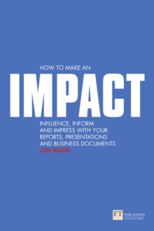 How to Make an IMPACT : Influence, Inform and Impress with Your Reports, Presentations, Business Documents, Charts and Graphs, Paperback Book