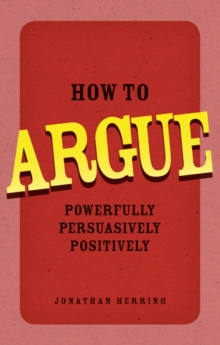 How to Argue : Powerfully, Persuasively, Positively, Paperback Book