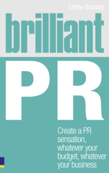 Brilliant PR : Create a PR Sensation, Whatever Your Budget, Whatever Your Business, Paperback Book