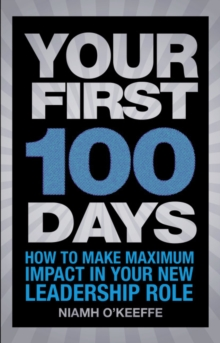 Your First 100 Days : How to Make Maximum Impact in Your New Leadership Role, Paperback Book