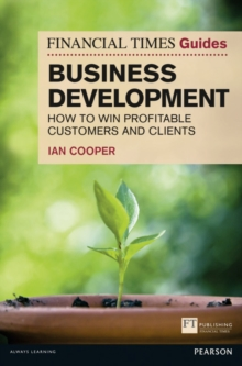 Financial Times Guide to Business Development : How to Win Profitable Customers and Clients, Paperback Book