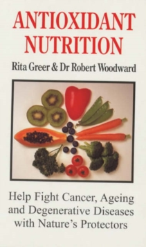Antioxidant Nutrition : Help Fight Cancer, Ageing and Degenerative Diseases with Nature's Protectors, Paperback Book