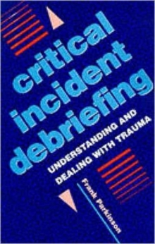 Critical Incident Debriefing : Understanding and Dealing with Trauma, Paperback Book