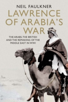 Lawrence of Arabia's War : The Arabs, the British and the Remaking of the Middle East in WWI, Hardback Book
