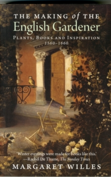 The Making of the English Gardener : Plants, Books and Inspiration, 1550-1660, Paperback Book