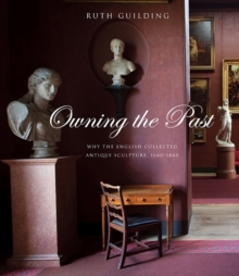 Owning the Past : Why the English Collected Antique Sculpture, 1640-1840, Hardback Book