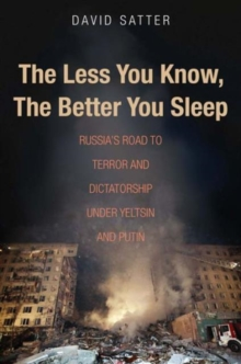 The Less You Know, the Better You Sleep : Russia's Road to Terror and Dictatorship Under Yeltsin and Putin, Hardback Book