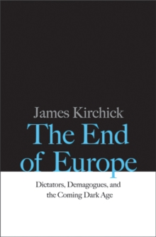 The End of Europe : Dictators, Demagogues, and the Coming Dark Age, Hardback Book
