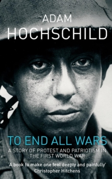 To End All Wars : A Story of Protest and Patriotism in the First World War, Paperback Book