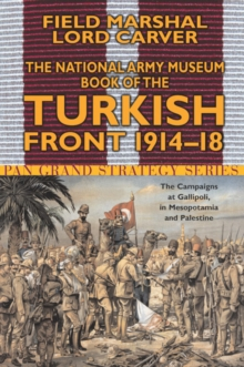 The National Army Museum Book of the Turkish Front : The Campaigns at Gallipoli, in Mesopotamia and Palestine 1914-18, Paperback Book