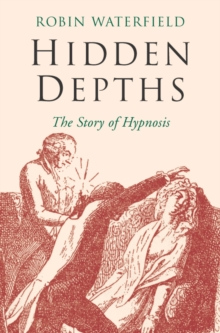 Hidden Depths : The Story of Hypnosis, Paperback Book