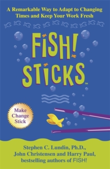 Fish! Sticks : A Remarkable Way to Adapt to Changing Times and Keep Your Work Fresh, Paperback Book