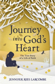 Journey into God's Heart : The True Story of a Life of Faith, Paperback Book