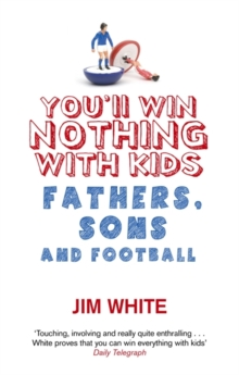 You'll Win Nothing with Kids : Fathers, Sons and Football, Paperback Book