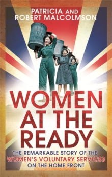 Women at the Ready : The Remarkable Story of the Women's Voluntary Services on the Home Front, Paperback Book