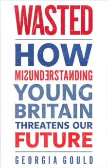 Wasted : How Misunderstanding Young Britain Threatens Our Future, Paperback Book