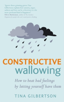 Constructive Wallowing : How to Beat Bad Feelings by Letting Yourself Have Them, Paperback Book