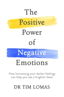 The Positive Power of Negative Emotions : How Harnessing Your Darker Feelings Can Help You See a Brighter Dawn, Paperback Book
