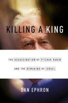 Killing a King the Assassination of Yitzhak Rabin and the Remaking of Israel, Hardback Book
