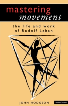Mastering Movement : The Life and Work of Rudolf Laban, Paperback Book
