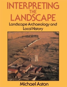 Interpreting the Landscape : Landscape Archaeology and Local History, Paperback Book