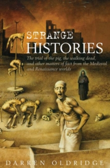 Strange Histories : The Trial of the Pig, the Walking Dead, and Other Matters of Fact from the Medieval and Renaissance Worlds, Hardback Book