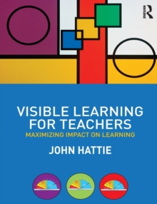 Visible Learning for Teachers : Maximizing Impact on Learning, Paperback Book
