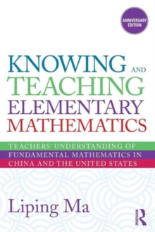 Knowing and Teaching Elementary Mathematics : Teachers' Understanding of Fundamental Mathematics in China and the United States, Paperback Book