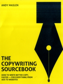 The Copywriting Sourcebook : How to Write Better Copy, Faster - For Everything from Ads to Websites, Paperback Book