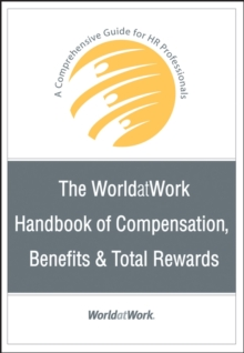 The WorldatWork Handbook of Compensation, Benefits and Total Rewards : A Comprehensive Guide for HR Professionals, Hardback Book
