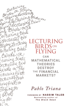 Lecturing Birds on Flying : Can Mathematical Theories Destroy the Financial Markets?, Hardback Book